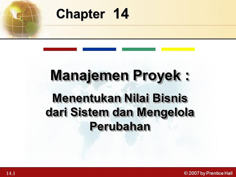 13.1 © 2007 by Prentice Hall 14 Chapter Manajemen Proyek : Menentukan Nilai Bisnis dari Sistem dan Mengelola Perubahan Manajemen Proyek : Menentukan N