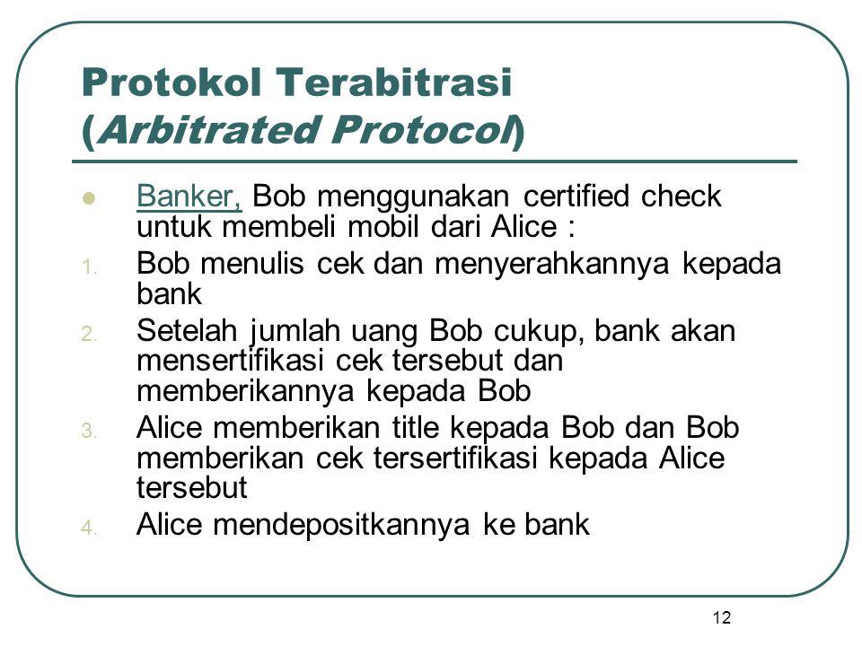12 Protokol Terabitrasi (Arbitrated Protocol) Banker, Bob menggunakan certified check untuk membeli mobil dari Alice : 1.