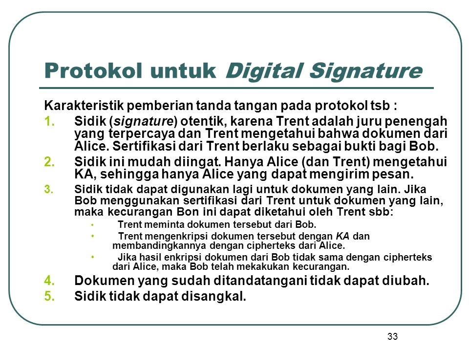 33 Protokol untuk Digital Signature Karakteristik pemberian tanda tangan pada protokol tsb : 1.Sidik (signature) otentik, karena Trent adalah juru penengah yang terpercaya dan Trent mengetahui bahwa dokumen dari Alice.