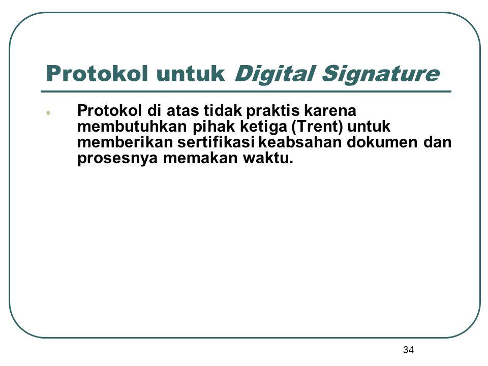 34 Protokol untuk Digital Signature  Protokol di atas tidak praktis karena membutuhkan pihak ketiga (Trent) untuk memberikan sertifikasi keabsahan dokumen dan prosesnya memakan waktu.