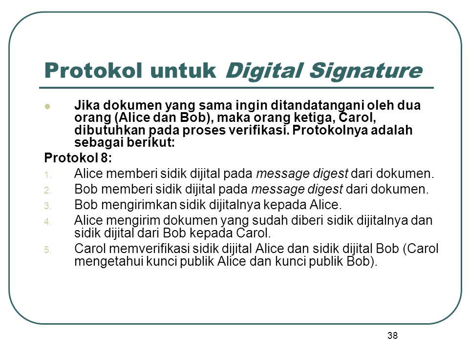 38 Protokol untuk Digital Signature Jika dokumen yang sama ingin ditandatangani oleh dua orang (Alice dan Bob), maka orang ketiga, Carol, dibutuhkan pada proses verifikasi.