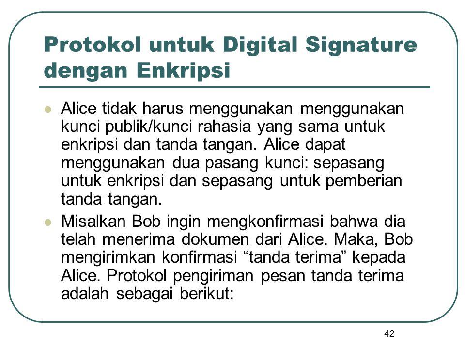42 Protokol untuk Digital Signature dengan Enkripsi Alice tidak harus menggunakan menggunakan kunci publik/kunci rahasia yang sama untuk enkripsi dan tanda tangan.