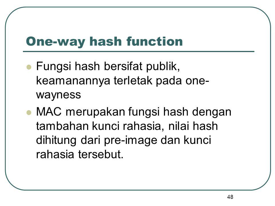 48 One-way hash function Fungsi hash bersifat publik, keamanannya terletak pada one- wayness MAC merupakan fungsi hash dengan tambahan kunci rahasia, nilai hash dihitung dari pre-image dan kunci rahasia tersebut.