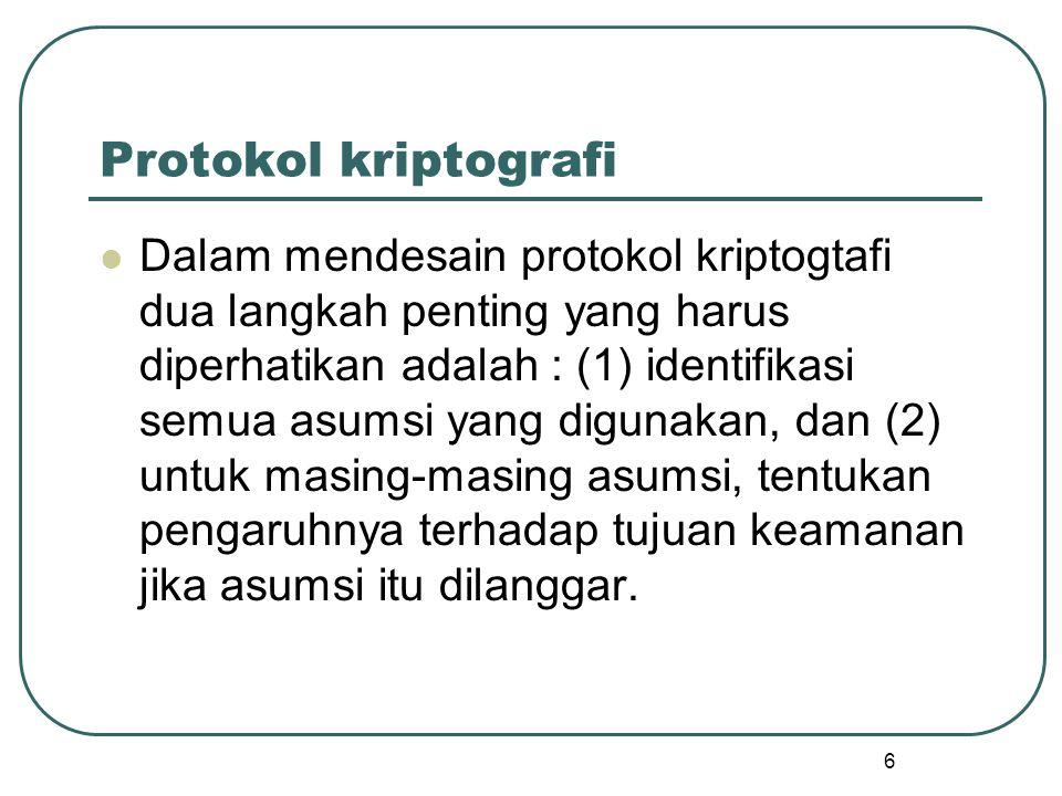 7 Protokol Kriptografi Sebagian besar protokol kriptografi dirancang untuk dipakai oleh kelompok yang terdiri dari 2 orang pemakai, tetapi ada juga beberapa protokol yang dirancang untuk dipakai oleh kelompok yang terdiri dari lebih dari dua orang pemanaki (misalnya pada aplikasi teleconferencing)