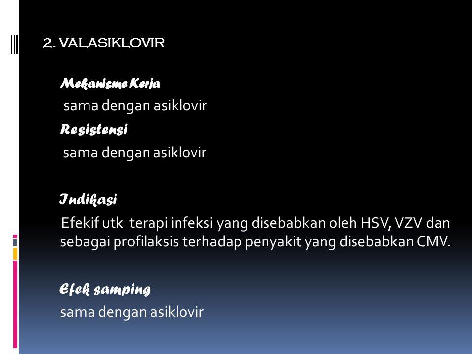 2. VALASIKLOVIR Mekanisme Kerja sama dengan asiklovir Resistensi sama dengan asiklovir Indikasi Efekif utk terapi infeksi yang disebabkan oleh HSV, VZ