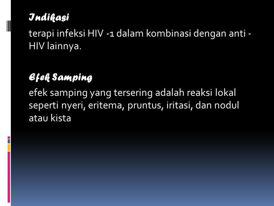 Indikasi terapi infeksi HIV -1 dalam kombinasi dengan anti - HIV lainnya. Efek Samping efek samping yang tersering adalah reaksi lokal seperti nyeri,