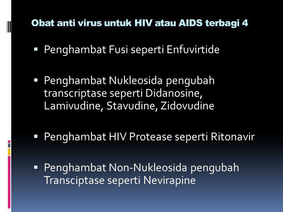 Obat anti virus untuk HIV atau AIDS terbagi 4  Penghambat Fusi seperti Enfuvirtide  Penghambat Nukleosida pengubah transcriptase seperti Didanosine,