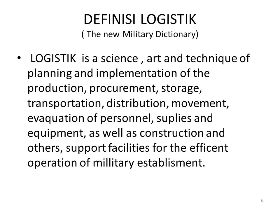 DEFINISI LOGISTIK ( The new Military Dictionary) LOGISTIK is a science, art and technique of planning and implementation of the production, procuremen