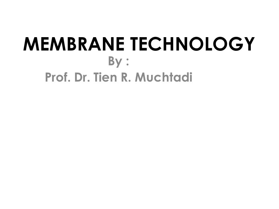 MEMBRANE TECHNOLOGY By : Prof. Dr. Tien R. Muchtadi