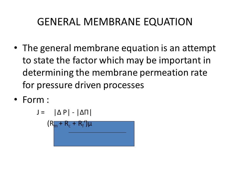 GENERAL MEMBRANE EQUATION The general membrane equation is an attempt to state the factor which may be important in determining the membrane permeation rate for pressure driven processes Form : J =  Δ P  -  ΔΠ  (R m + R c + R f ')µ