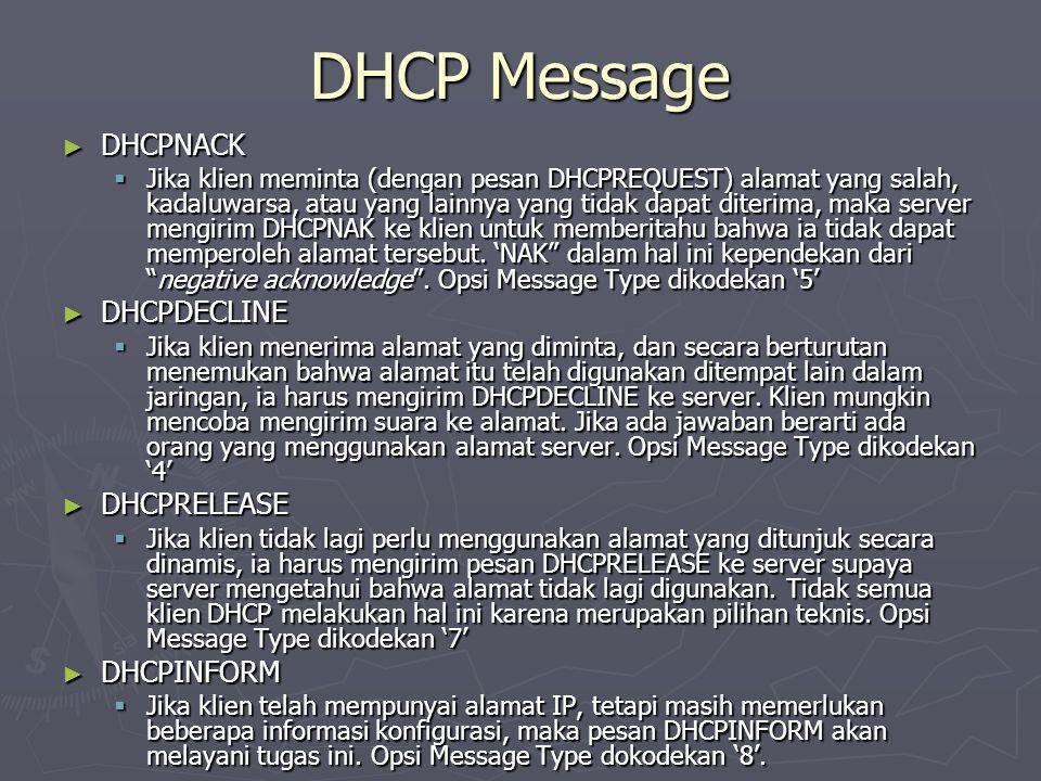DHCP Message ► DHCPNACK  Jika klien meminta (dengan pesan DHCPREQUEST) alamat yang salah, kadaluwarsa, atau yang lainnya yang tidak dapat diterima, maka server mengirim DHCPNAK ke klien untuk memberitahu bahwa ia tidak dapat memperoleh alamat tersebut.