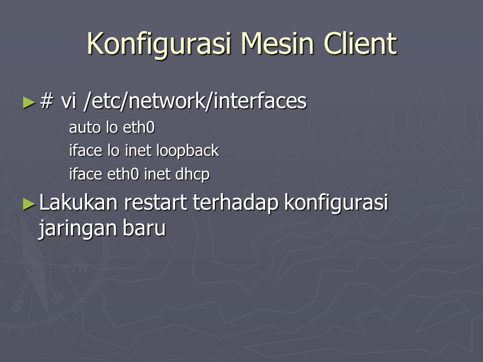 Konfigurasi Mesin Client ► # vi /etc/network/interfaces auto lo eth0 iface lo inet loopback iface eth0 inet dhcp ► Lakukan restart terhadap konfigurasi jaringan baru