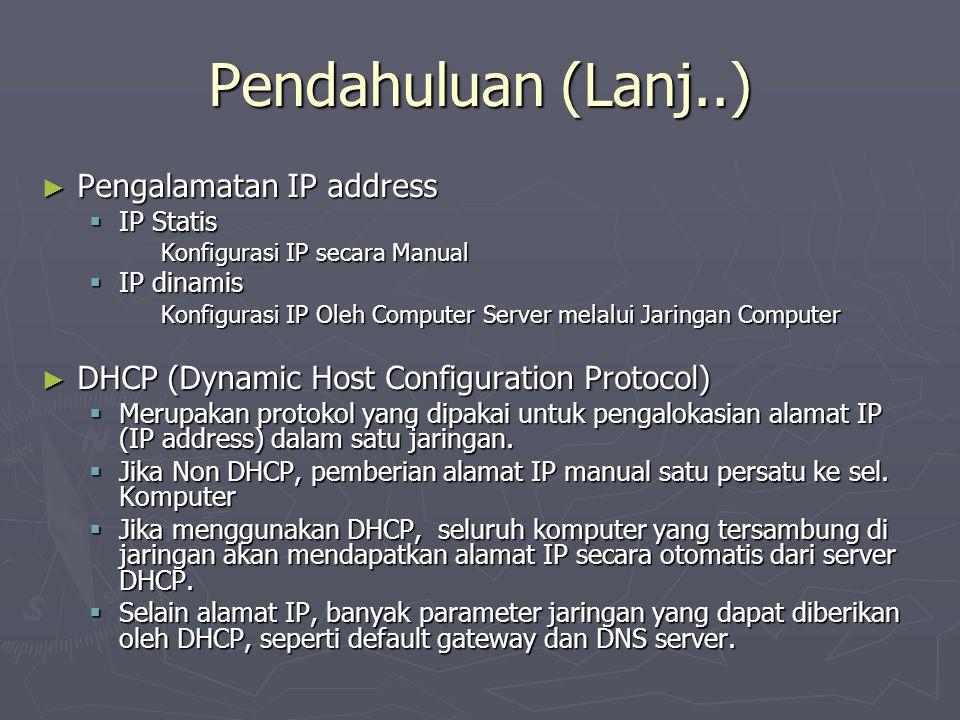 Pendahuluan (Lanj..) ► Pengalamatan IP address  IP Statis Konfigurasi IP secara Manual  IP dinamis Konfigurasi IP Oleh Computer Server melalui Jaringan Computer ► DHCP (Dynamic Host Configuration Protocol)  Merupakan protokol yang dipakai untuk pengalokasian alamat IP (IP address) dalam satu jaringan.