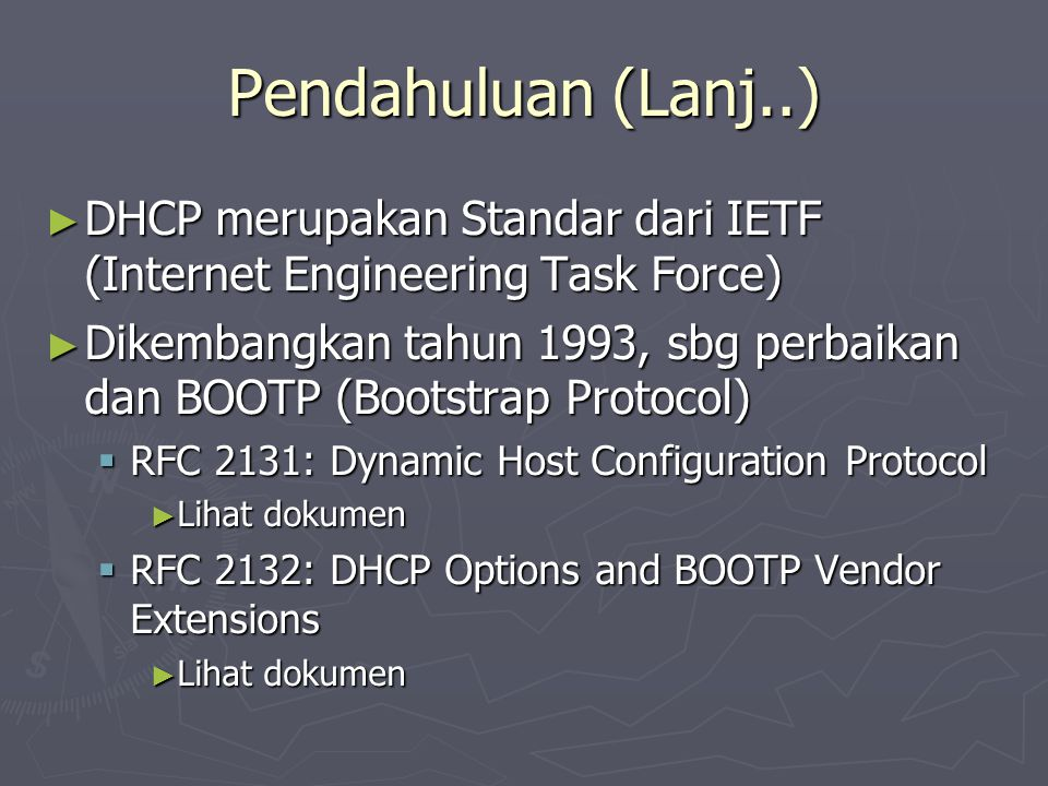 Pendahuluan (Lanj..)‏ ► DHCP merupakan Standar dari IETF (Internet Engineering Task Force)‏ ► Dikembangkan tahun 1993, sbg perbaikan dan BOOTP (Bootstrap Protocol)‏  RFC 2131: Dynamic Host Configuration Protocol ► Lihat dokumen  RFC 2132: DHCP Options and BOOTP Vendor Extensions ► Lihat dokumen