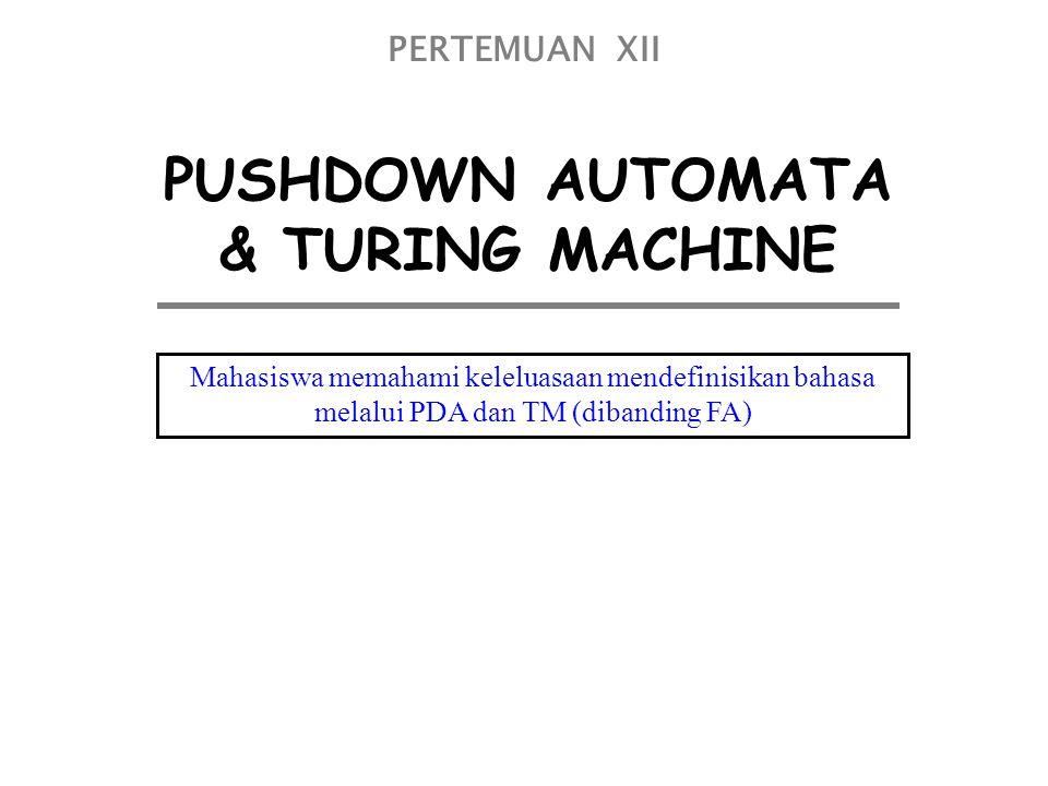 PUSHDOWN AUTOMATA & TURING MACHINE PERTEMUAN XII Mahasiswa memahami keleluasaan mendefinisikan bahasa melalui PDA dan TM (dibanding FA)