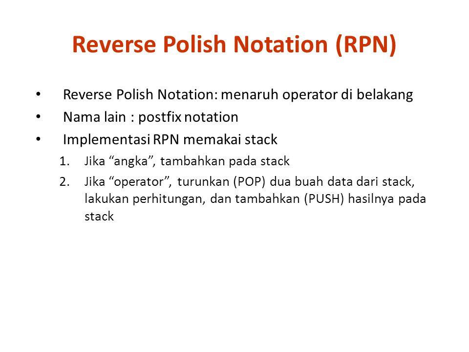 "Reverse Polish Notation: menaruh operator di belakang Nama lain : postfix notation Implementasi RPN memakai stack 1.Jika ""angka"", tambahkan pada stack"