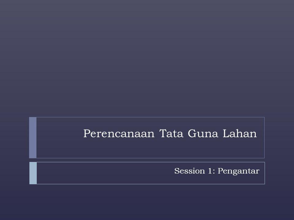 Perencanaan Tata Guna Lahan Session 1: Pengantar
