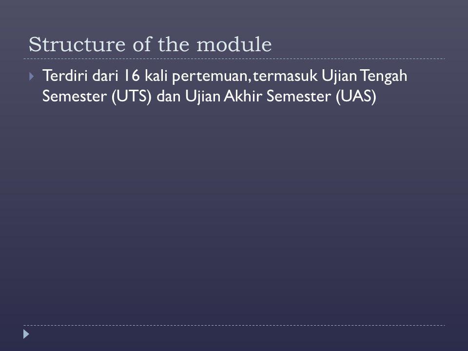 Structure of the module  Terdiri dari 16 kali pertemuan, termasuk Ujian Tengah Semester (UTS) dan Ujian Akhir Semester (UAS)
