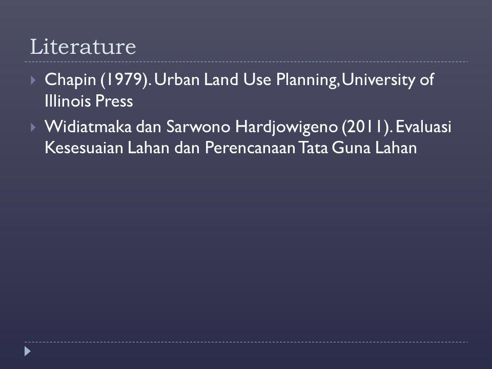 Literature  Chapin (1979). Urban Land Use Planning, University of Illinois Press  Widiatmaka dan Sarwono Hardjowigeno (2011). Evaluasi Kesesuaian La