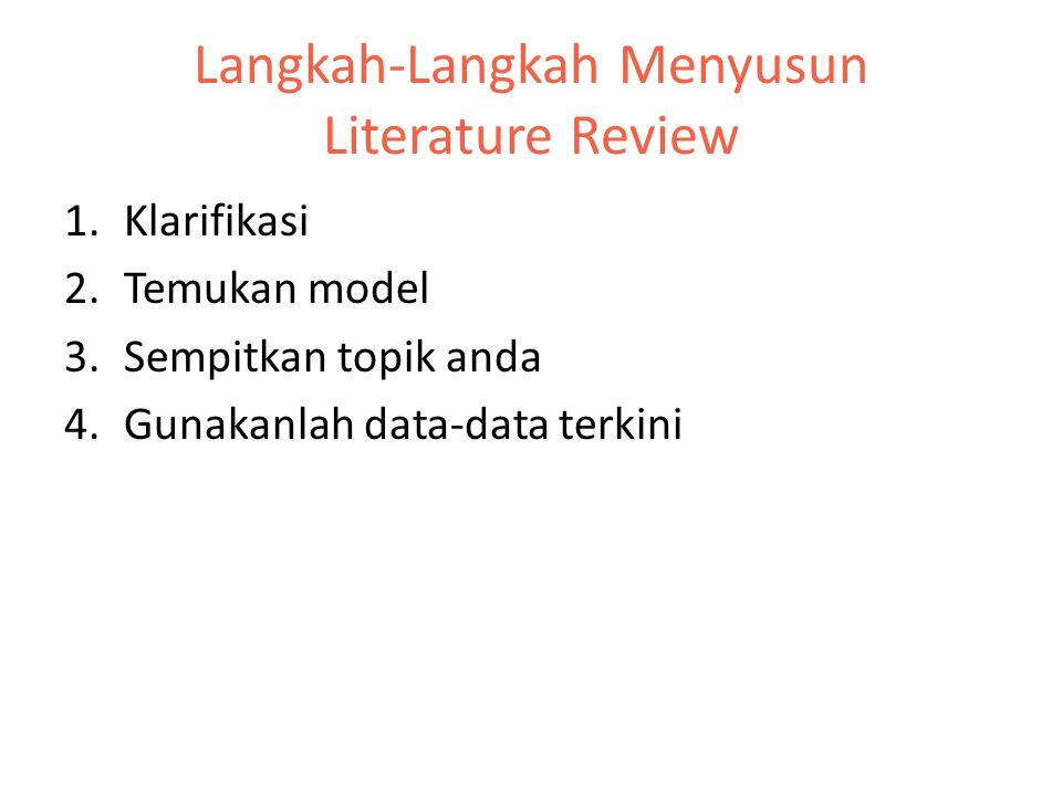 Langkah-Langkah Menyusun Literature Review 1.Klarifikasi 2.Temukan model 3.Sempitkan topik anda 4.Gunakanlah data-data terkini