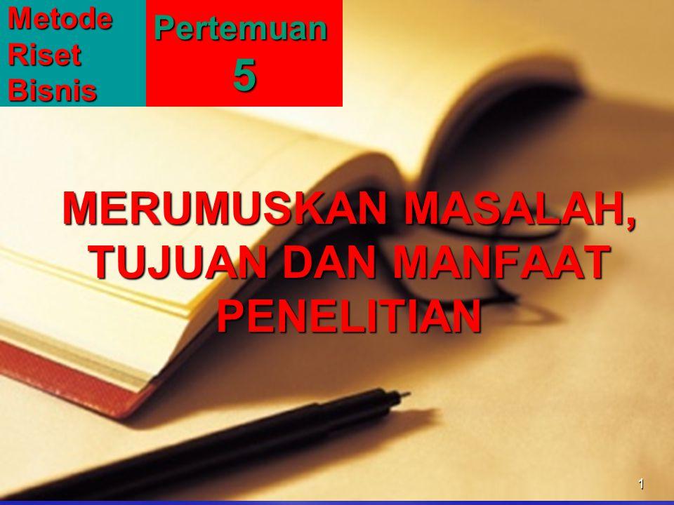 MERUMUSKAN MASALAH, TUJUAN DAN MANFAAT PENELITIAN 1MetodeRisetBisnisPertemuan5