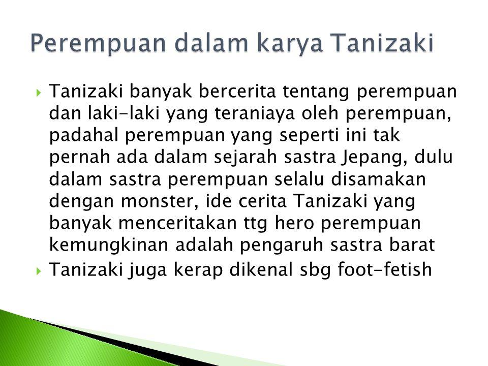  Tanizaki banyak bercerita tentang perempuan dan laki-laki yang teraniaya oleh perempuan, padahal perempuan yang seperti ini tak pernah ada dalam sej