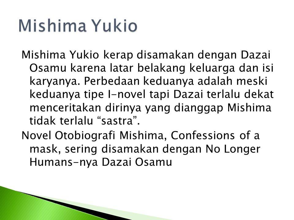 Mishima Yukio kerap disamakan dengan Dazai Osamu karena latar belakang keluarga dan isi karyanya. Perbedaan keduanya adalah meski keduanya tipe I-nove