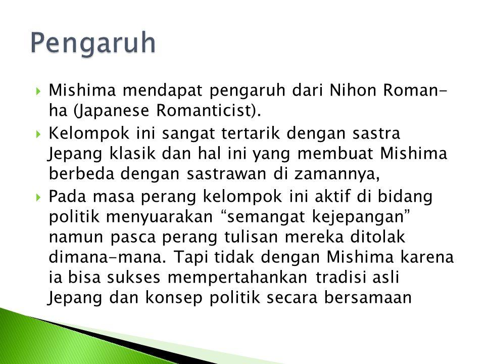  Mishima mendapat pengaruh dari Nihon Roman- ha (Japanese Romanticist).  Kelompok ini sangat tertarik dengan sastra Jepang klasik dan hal ini yang m
