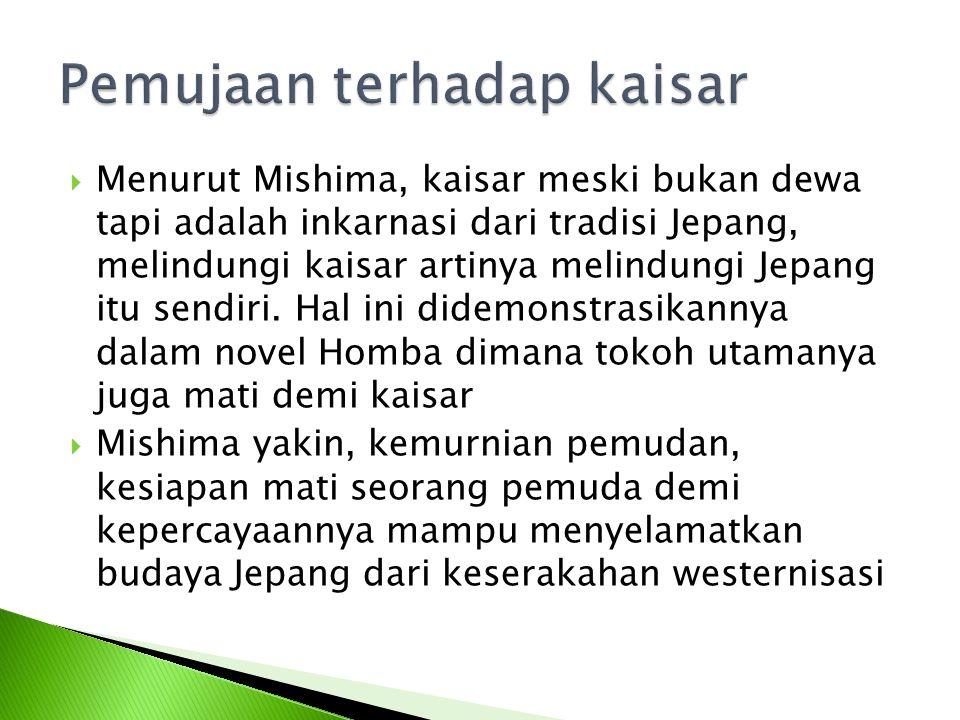  Menurut Mishima, kaisar meski bukan dewa tapi adalah inkarnasi dari tradisi Jepang, melindungi kaisar artinya melindungi Jepang itu sendiri. Hal ini