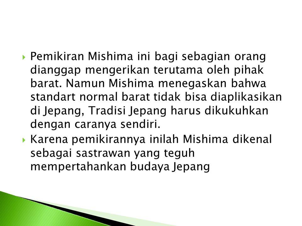 Pemikiran Mishima ini bagi sebagian orang dianggap mengerikan terutama oleh pihak barat. Namun Mishima menegaskan bahwa standart normal barat tidak