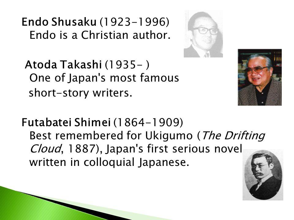 Endo Shusaku (1923-1996) Endo is a Christian author. Atoda Takashi (1935- ) One of Japan's most famous short-story writers. Futabatei Shimei (1864-190