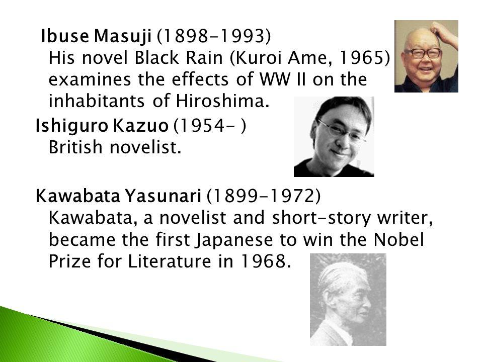 Ibuse Masuji (1898-1993) His novel Black Rain (Kuroi Ame, 1965) examines the effects of WW II on the inhabitants of Hiroshima. Ishiguro Kazuo (1954- )