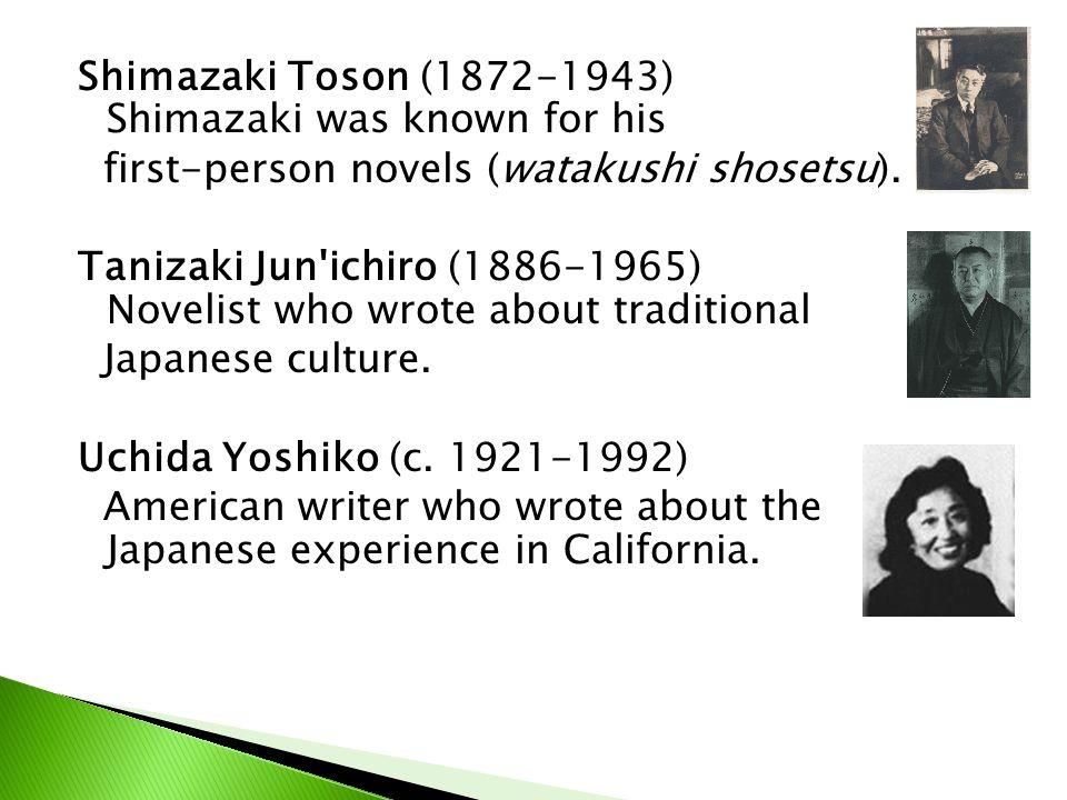 Shimazaki Toson (1872-1943) Shimazaki was known for his first-person novels (watakushi shosetsu). Tanizaki Jun'ichiro (1886-1965) Novelist who wrote a