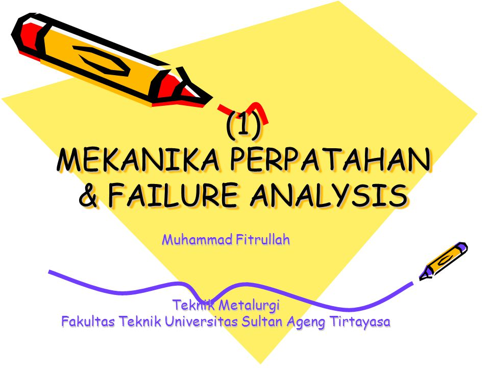 (1) MEKANIKA PERPATAHAN & FAILURE ANALYSIS Muhammad Fitrullah Teknik Metalurgi Fakultas Teknik Universitas Sultan Ageng Tirtayasa