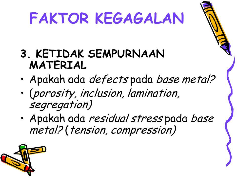 FAKTOR KEGAGALAN 3. KETIDAK SEMPURNAAN MATERIAL Apakah ada defects pada base metal? (porosity, inclusion, lamination, segregation) Apakah ada residual