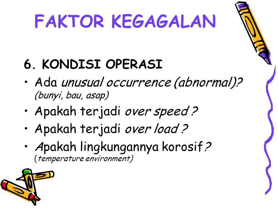 FAKTOR KEGAGALAN 6. KONDISI OPERASI Ada unusual occurrence (abnormal)? (bunyi, bau, asap) Apakah terjadi over speed ? Apakah terjadi over load ? Apaka