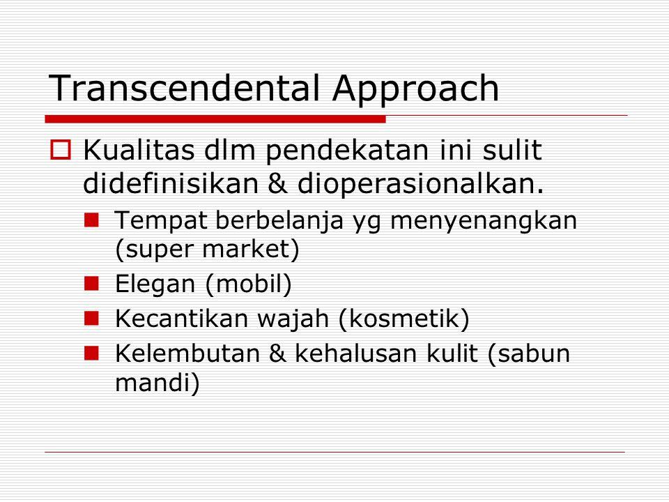 Transcendental Approach  Kualitas dlm pendekatan ini sulit didefinisikan & dioperasionalkan. Tempat berbelanja yg menyenangkan (super market) Elegan