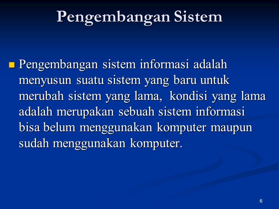 6 Pengembangan Sistem Pengembangan sistem informasi adalah menyusun suatu sistem yang baru untuk merubah sistem yang lama, kondisi yang lama adalah merupakan sebuah sistem informasi bisa belum menggunakan komputer maupun sudah menggunakan komputer.