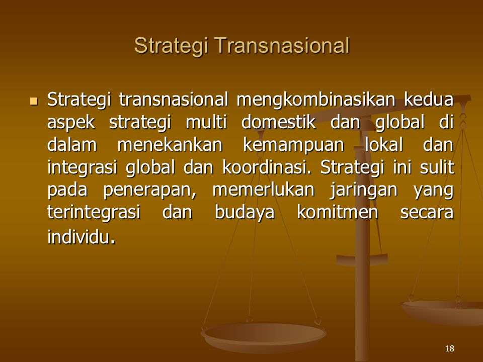 18 Strategi Transnasional Strategi transnasional mengkombinasikan kedua aspek strategi multi domestik dan global di dalam menekankan kemampuan lokal d