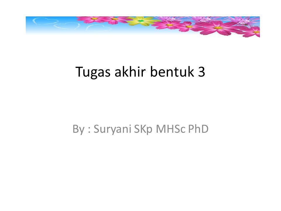 Tugas akhir bentuk 3 By : Suryani SKp MHSc PhD