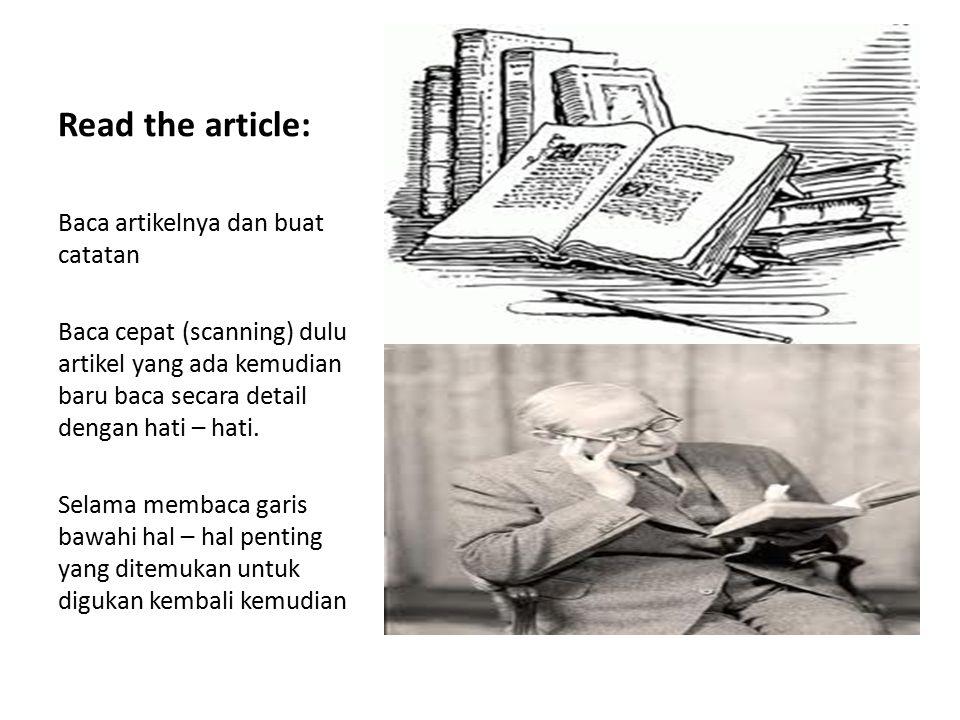 Read the article: Baca artikelnya dan buat catatan Baca cepat (scanning) dulu artikel yang ada kemudian baru baca secara detail dengan hati – hati. Se