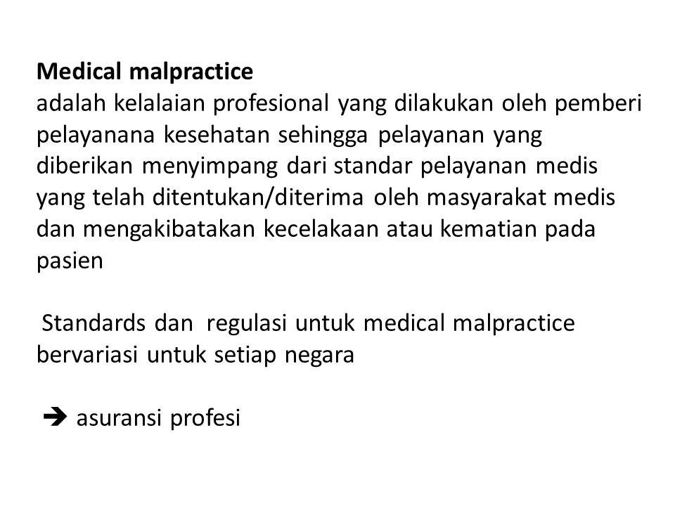 Medical malpractice adalah kelalaian profesional yang dilakukan oleh pemberi pelayanana kesehatan sehingga pelayanan yang diberikan menyimpang dari standar pelayanan medis yang telah ditentukan/diterima oleh masyarakat medis dan mengakibatakan kecelakaan atau kematian pada pasien Standards dan regulasi untuk medical malpractice bervariasi untuk setiap negara  asuransi profesi