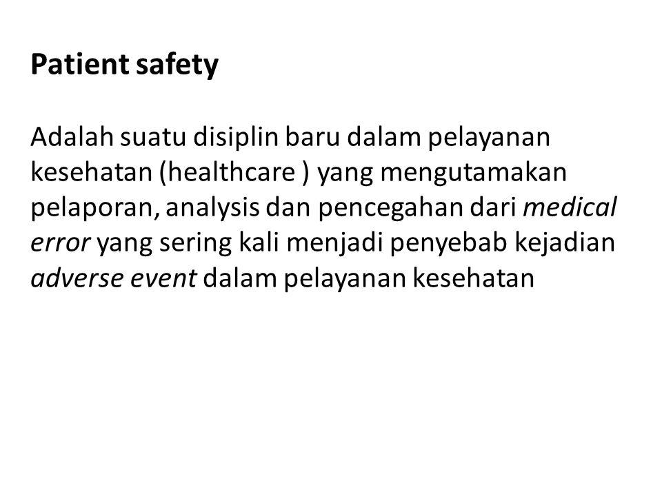 Patient safety Adalah suatu disiplin baru dalam pelayanan kesehatan (healthcare ) yang mengutamakan pelaporan, analysis dan pencegahan dari medical error yang sering kali menjadi penyebab kejadian adverse event dalam pelayanan kesehatan