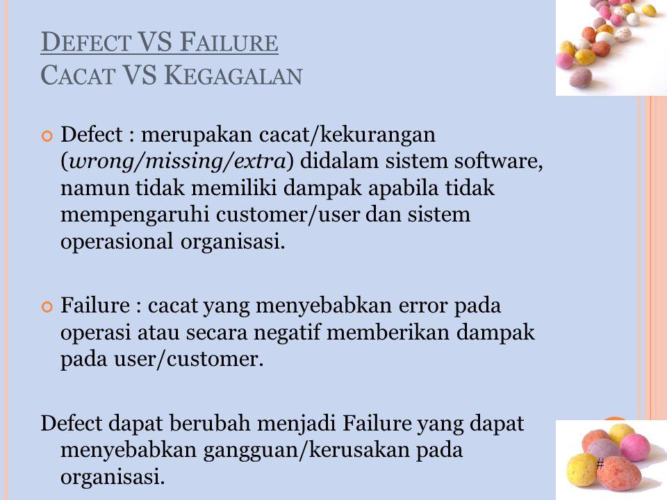# D EFECT VS F AILURE C ACAT VS K EGAGALAN Defect : merupakan cacat/kekurangan (wrong/missing/extra) didalam sistem software, namun tidak memiliki dampak apabila tidak mempengaruhi customer/user dan sistem operasional organisasi.