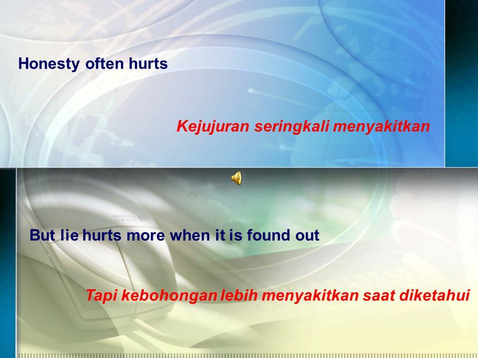Honesty often hurts Kejujuran seringkali menyakitkan But lie hurts more when it is found out Tapi kebohongan lebih menyakitkan saat diketahui