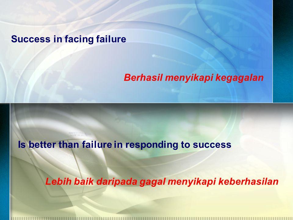 Success in facing failure Berhasil menyikapi kegagalan Is better than failure in responding to success Lebih baik daripada gagal menyikapi keberhasilan