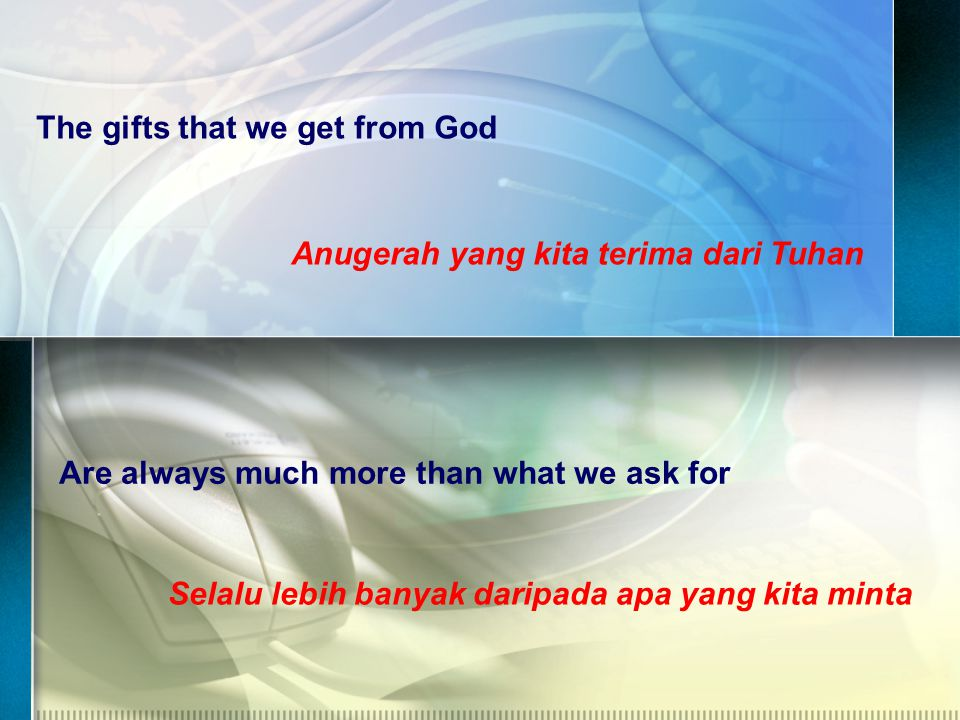 The gifts that we get from God Anugerah yang kita terima dari Tuhan Are always much more than what we ask for Selalu lebih banyak daripada apa yang kita minta