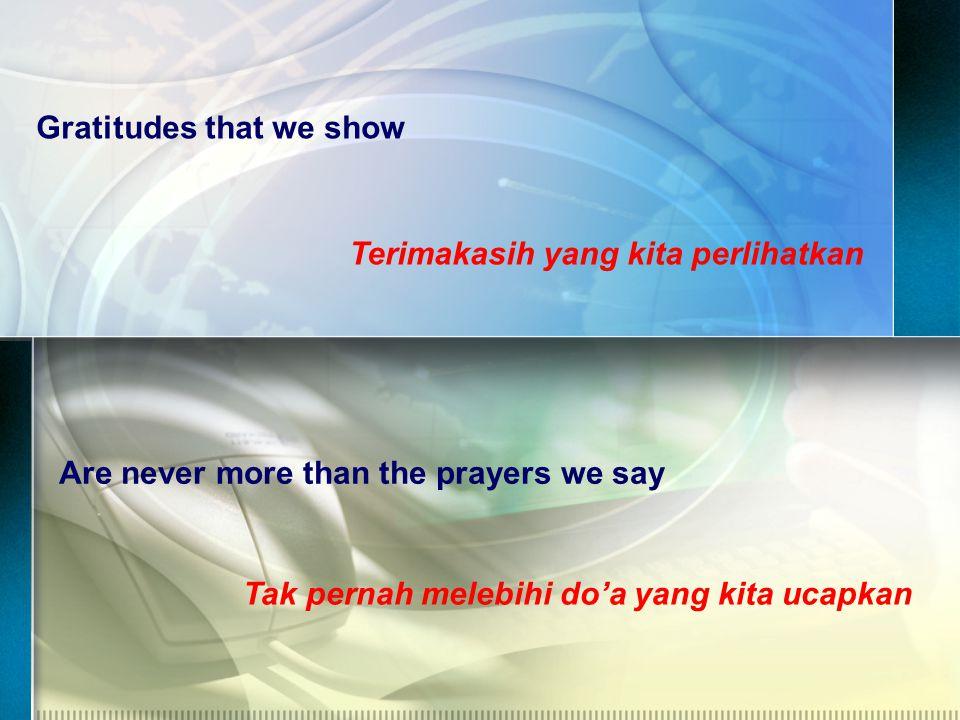 Gratitudes that we show Terimakasih yang kita perlihatkan Are never more than the prayers we say Tak pernah melebihi do'a yang kita ucapkan