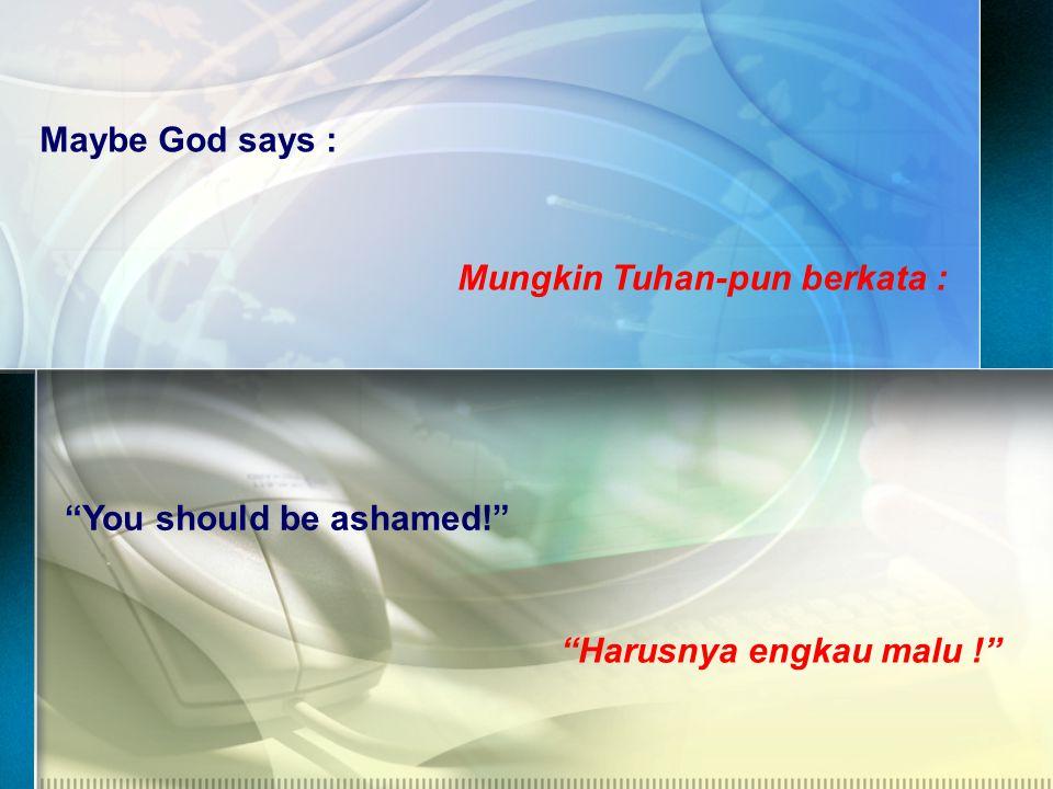 Maybe God says : Mungkin Tuhan-pun berkata : You should be ashamed! Harusnya engkau malu !