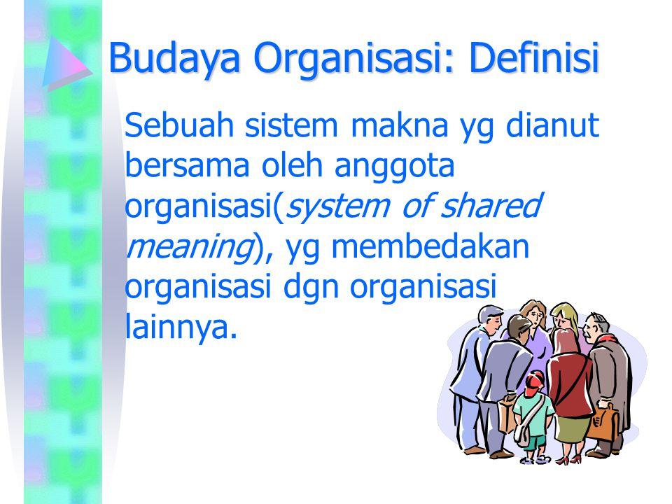 Budaya Organisasi: Definisi Sebuah sistem makna yg dianut bersama oleh anggota organisasi(system of shared meaning), yg membedakan organisasi dgn orga